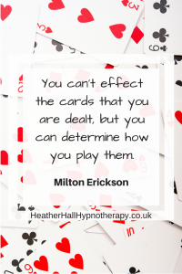 You can't effect the cards that you are dealt...Milton Erickson Quote